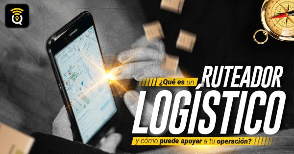 Que es un Ruteador logistico y como puede apoyar a tu operacion